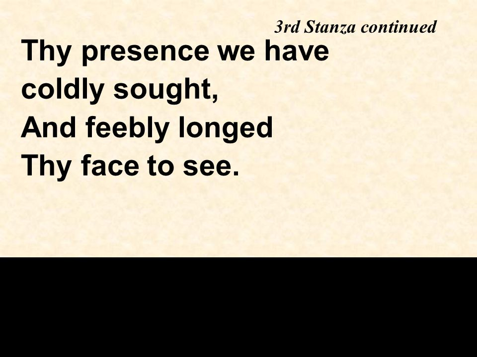 Thy presence we have coldly sought, And feebly longed Thy face to see. 3rd Stanza continued