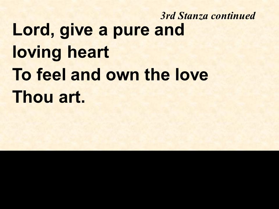 Lord, give a pure and loving heart To feel and own the love Thou art. 3rd Stanza continued
