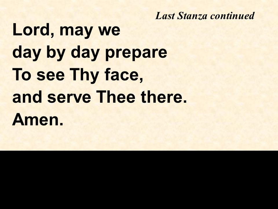 Lord, may we day by day prepare To see Thy face, and serve Thee there. Amen. Last Stanza continued
