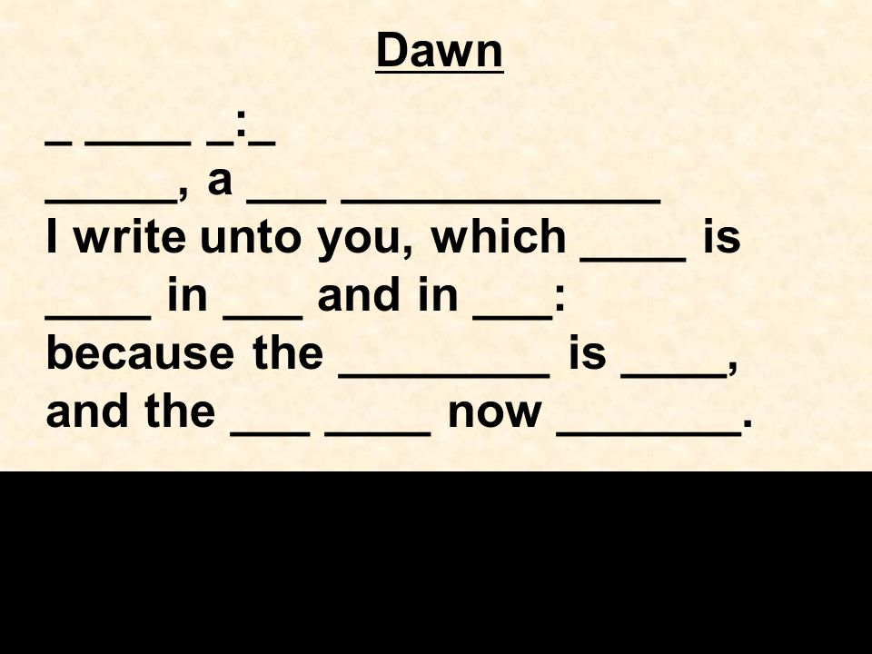 Dawn _ ____ _:_ _____, a ___ ____________ I write unto you, which ____ is ____ in ___ and in ___: because the ________ is ____, and the ___ ____ now _______.