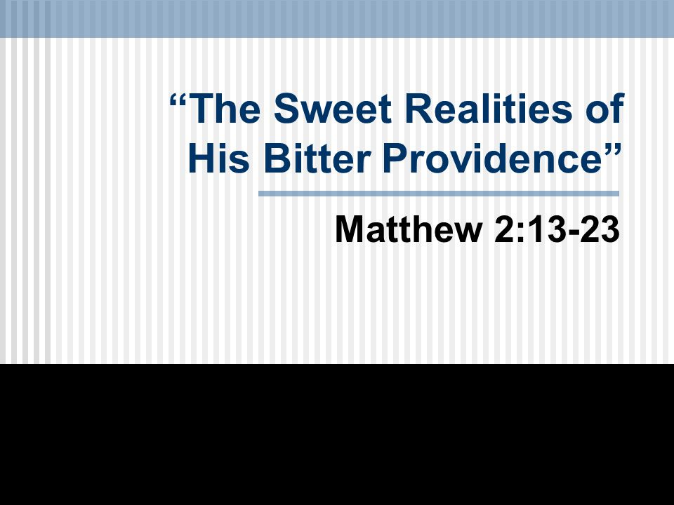 The Sweet Realities of His Bitter Providence Matthew 2:13-23