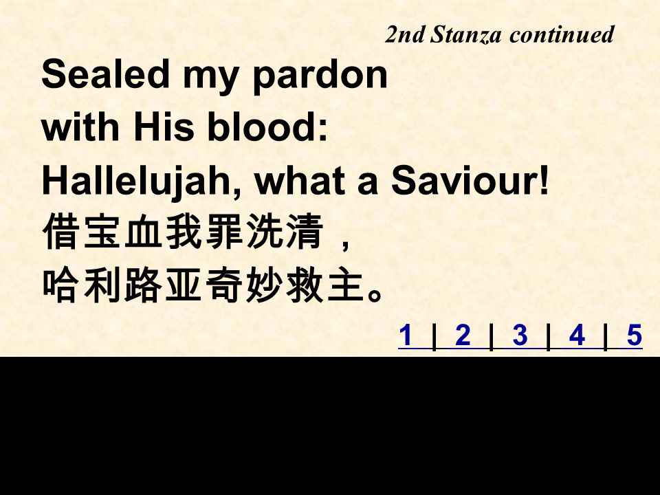 Sealed my pardon with His blood: Hallelujah, what a Saviour.