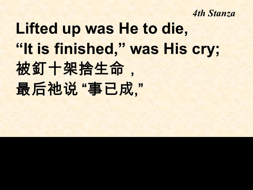 Lifted up was He to die, It is finished, was His cry; 被釘十架捨生命, 最后祂说 事已成, 4th Stanza