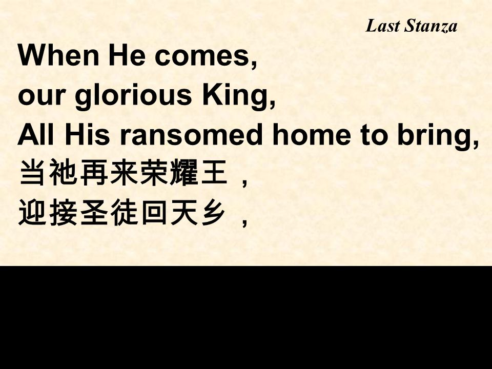 When He comes, our glorious King, All His ransomed home to bring, 当祂再来荣耀王, 迎接圣徒回天乡, Last Stanza