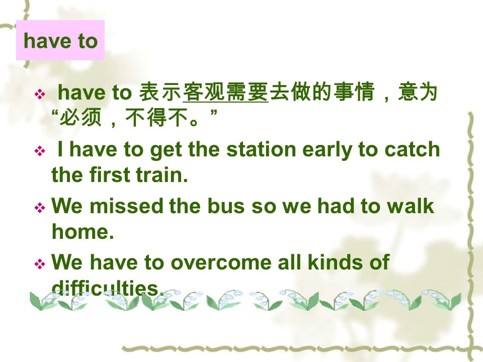 have to  have to 表示客观需要去做的事情,意为 必须,不得不。  I have to get the station early to catch the first train.