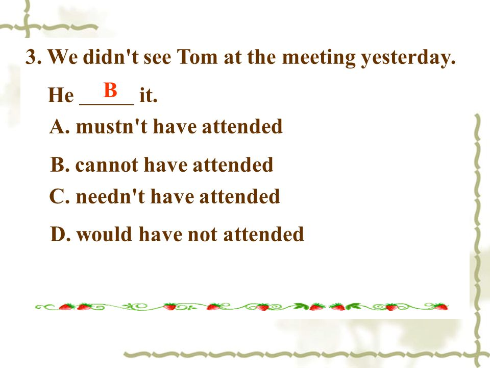 3. We didn t see Tom at the meeting yesterday. He it.