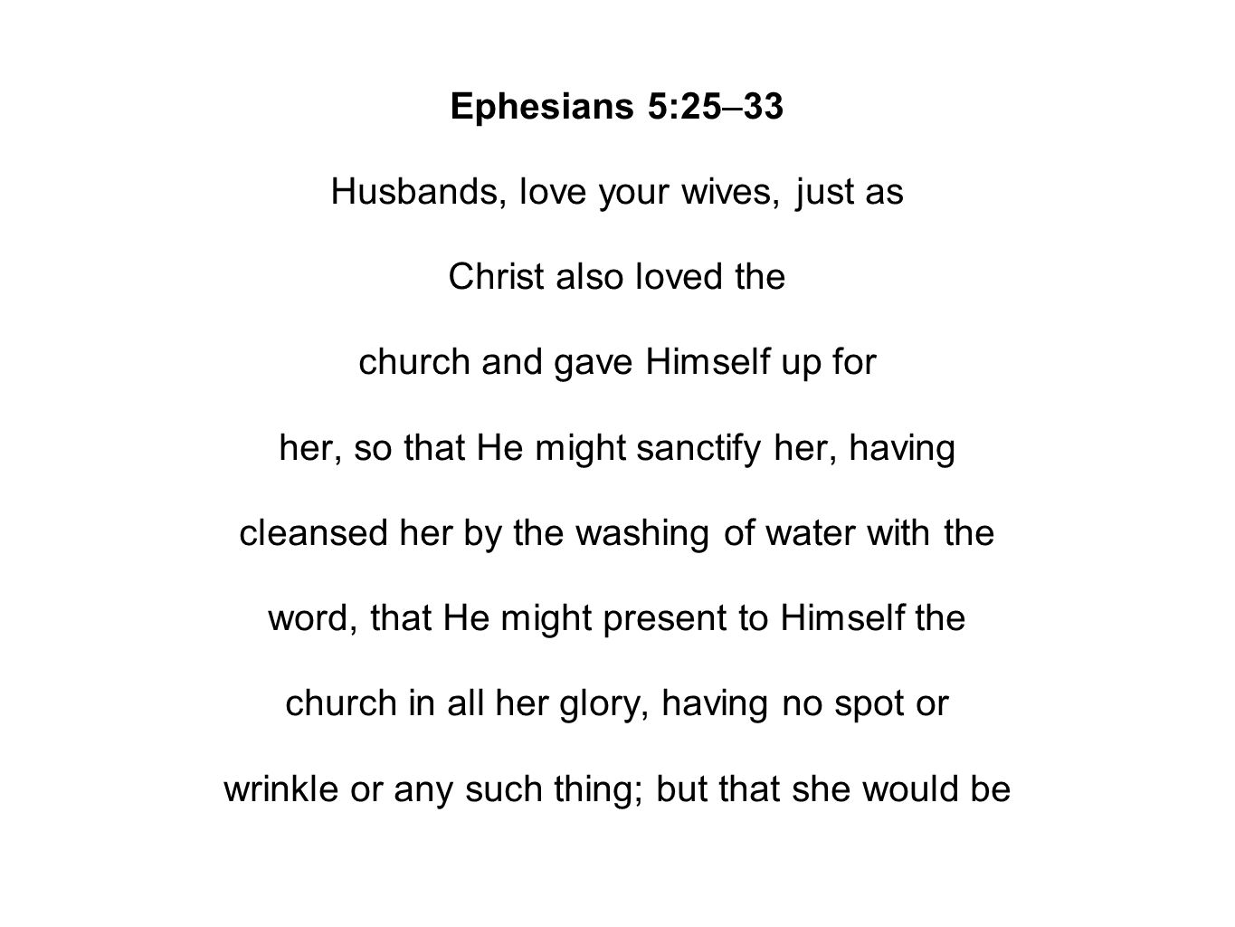 Ephesians 5:25–33 Husbands, love your wives, just as Christ also loved the church and gave Himself up for her, so that He might sanctify her, having cleansed her by the washing of water with the word, that He might present to Himself the church in all her glory, having no spot or wrinkle or any such thing; but that she would be