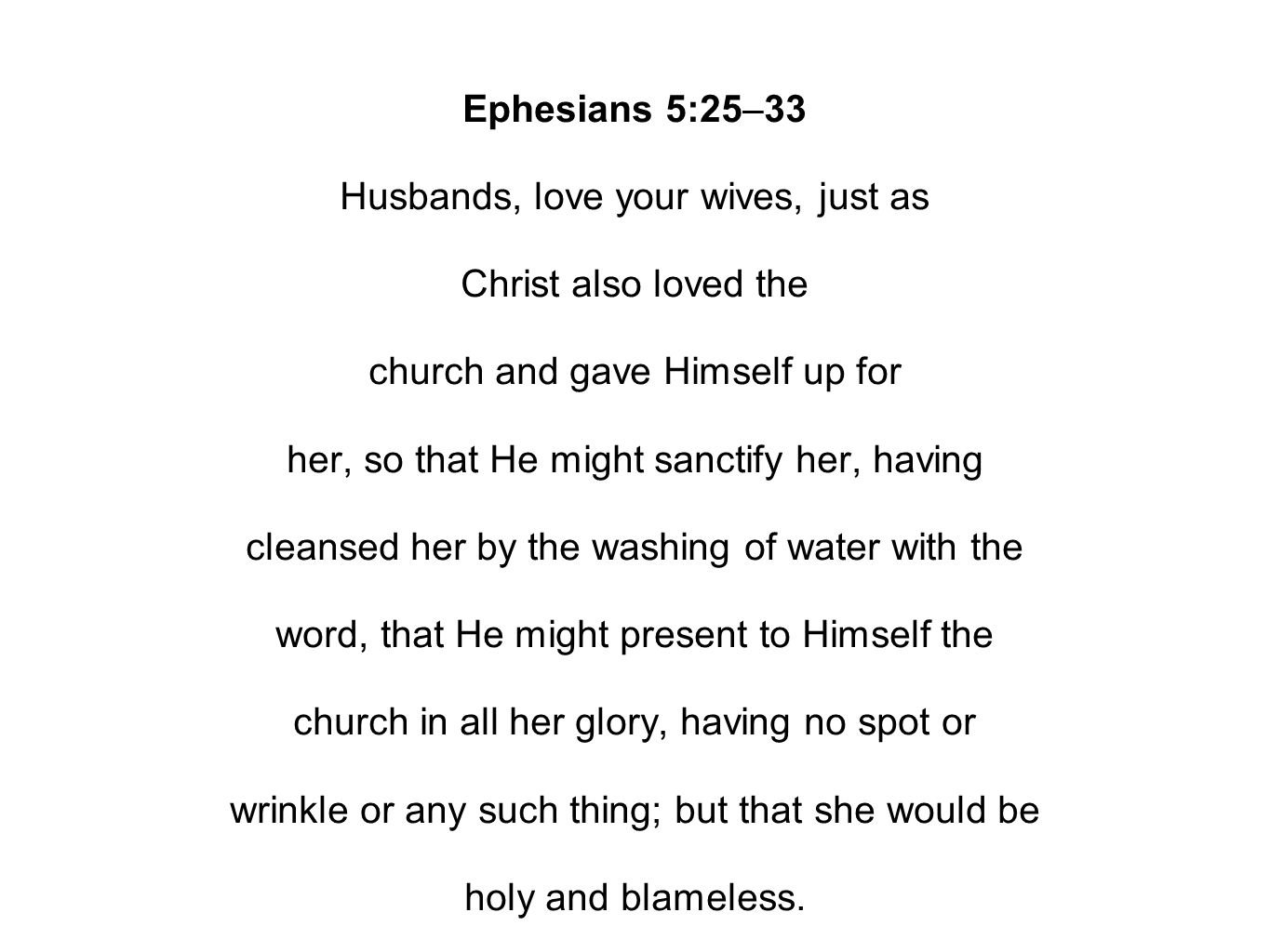 Ephesians 5:25–33 Husbands, love your wives, just as Christ also loved the church and gave Himself up for her, so that He might sanctify her, having cleansed her by the washing of water with the word, that He might present to Himself the church in all her glory, having no spot or wrinkle or any such thing; but that she would be holy and blameless.
