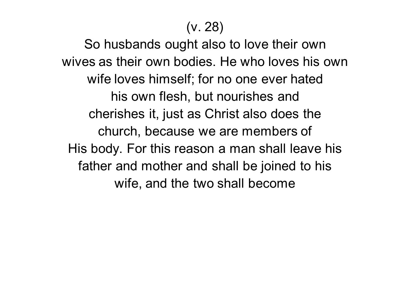 (v. 28) So husbands ought also to love their own wives as their own bodies.