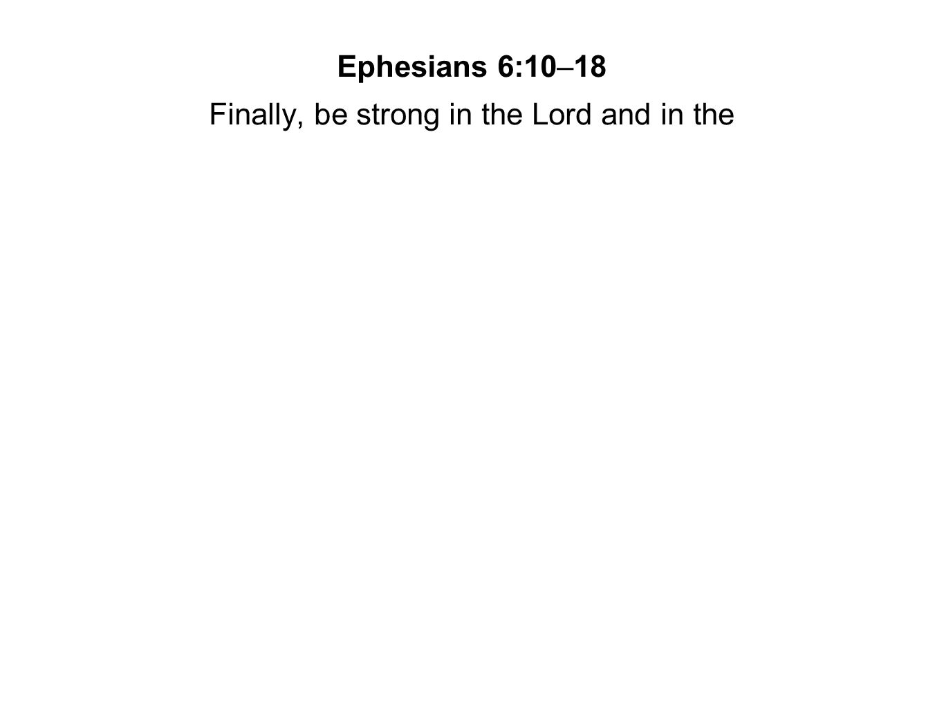 Finally, be strong in the Lord and in the