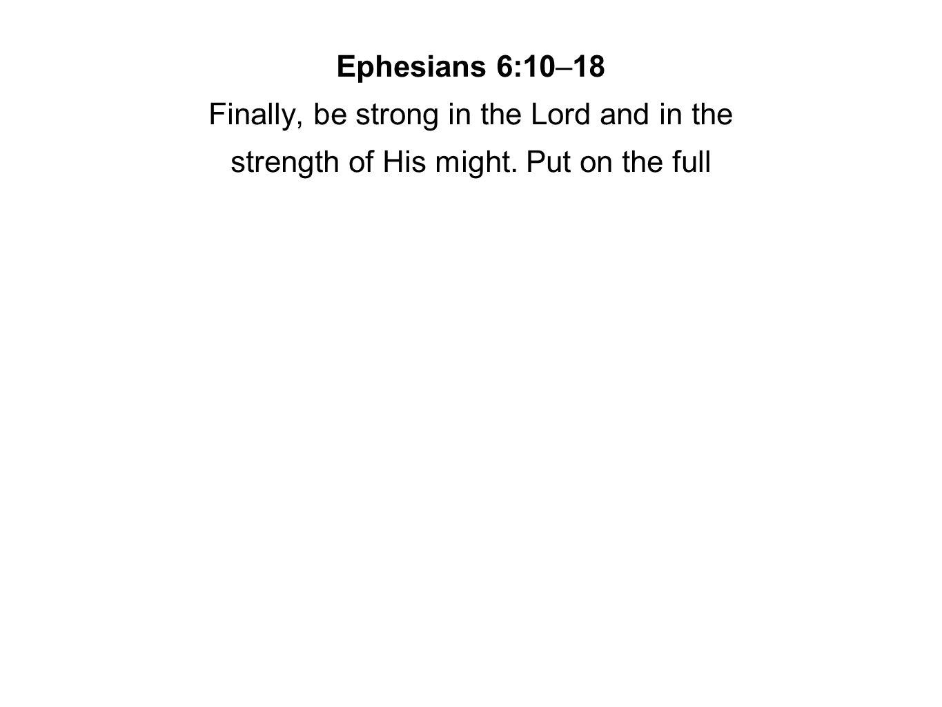 Ephesians 6:10–18 Finally, be strong in the Lord and in the strength of His might. Put on the full