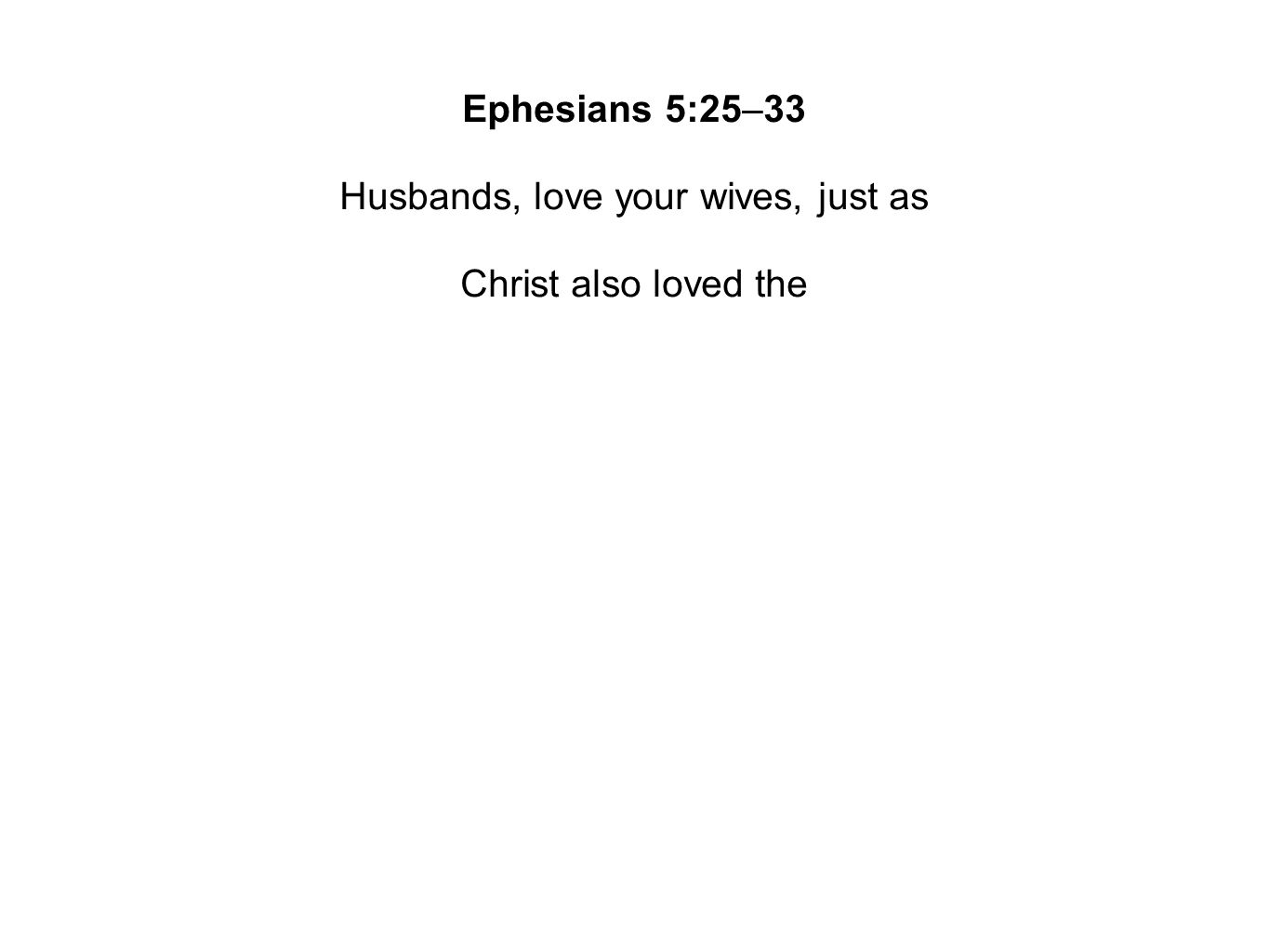 Ephesians 5:25–33 Husbands, love your wives, just as Christ also loved the church and gave Himself up for
