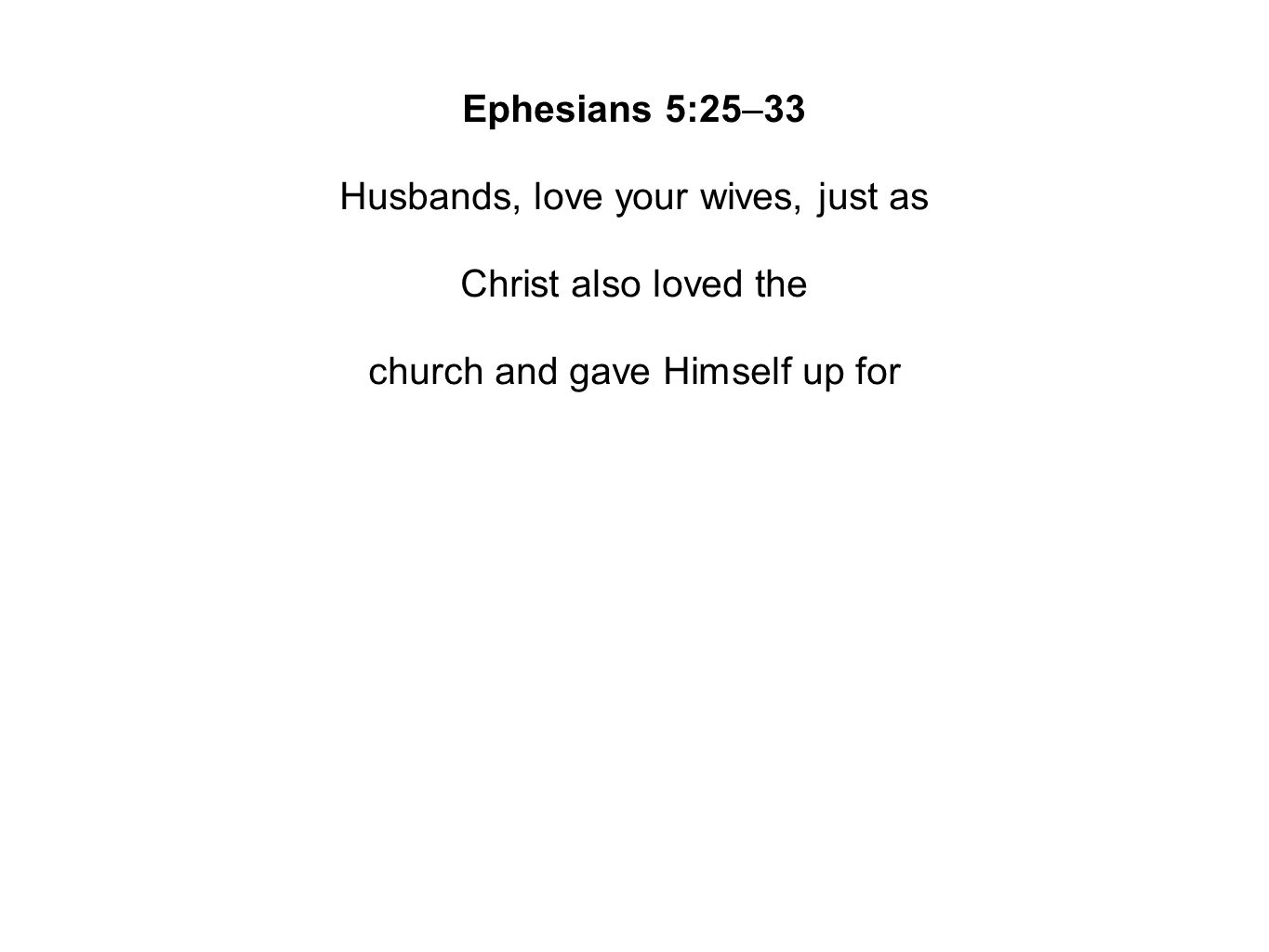 Ephesians 5:25–33 Husbands, love your wives, just as Christ also loved the church and gave Himself up for her, so that He might sanctify her, having