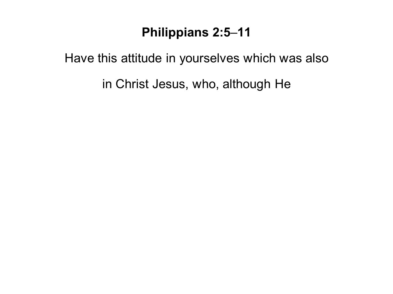 Philippians 2:5–11 Have this attitude in yourselves which was also in Christ Jesus, who, although He