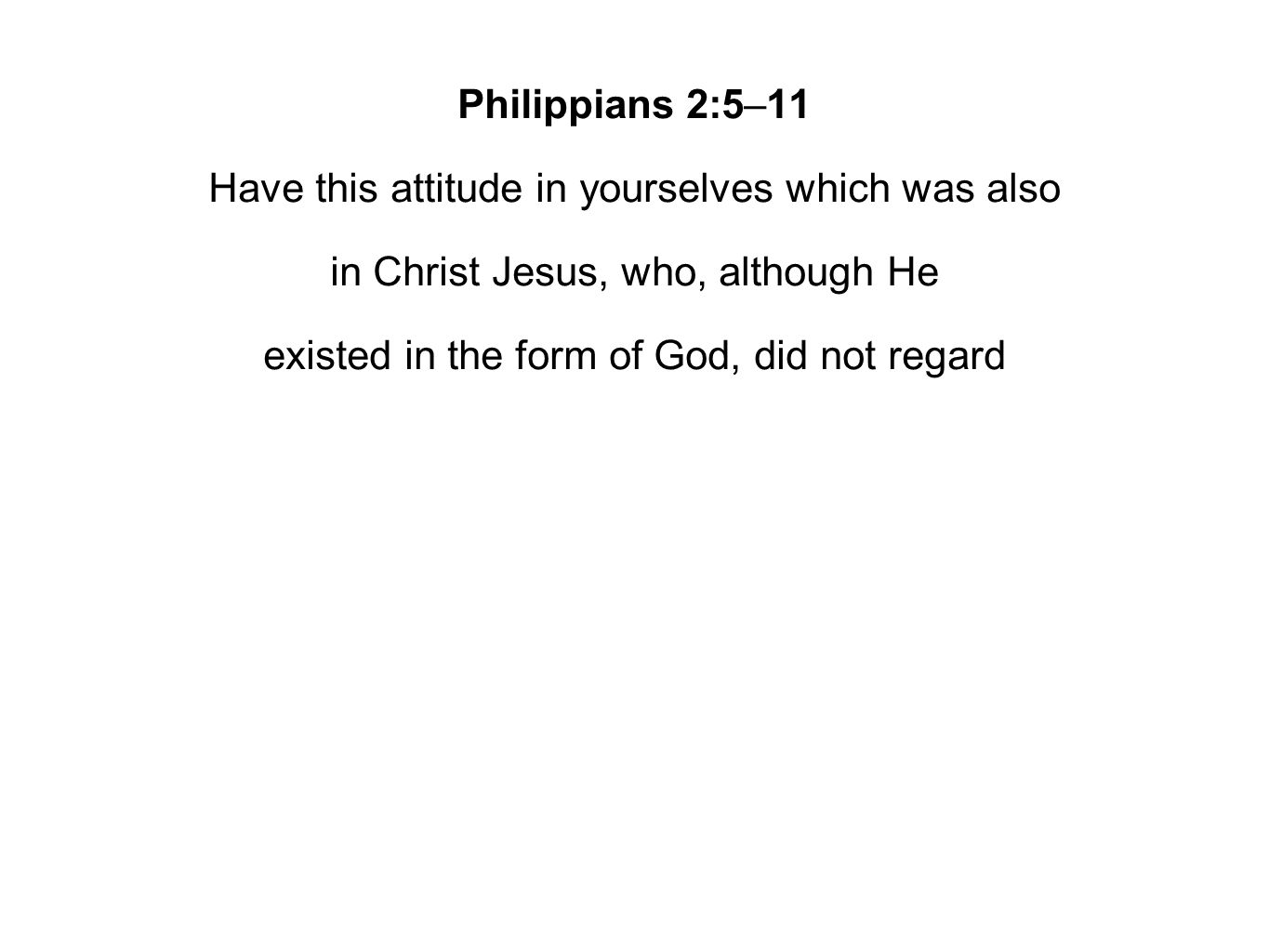 Philippians 2:5–11 Have this attitude in yourselves which was also in Christ Jesus, who, although He existed in the form of God, did not regard