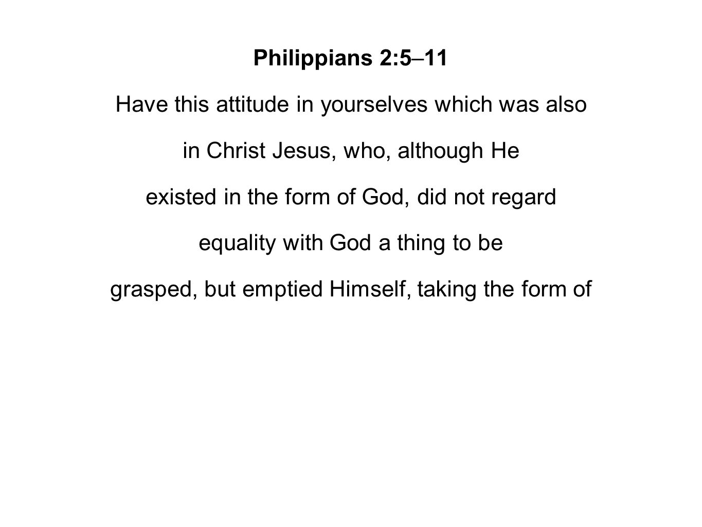 Philippians 2:5–11 Have this attitude in yourselves which was also in Christ Jesus, who, although He existed in the form of God, did not regard equality with God a thing to be grasped, but emptied Himself, taking the form of