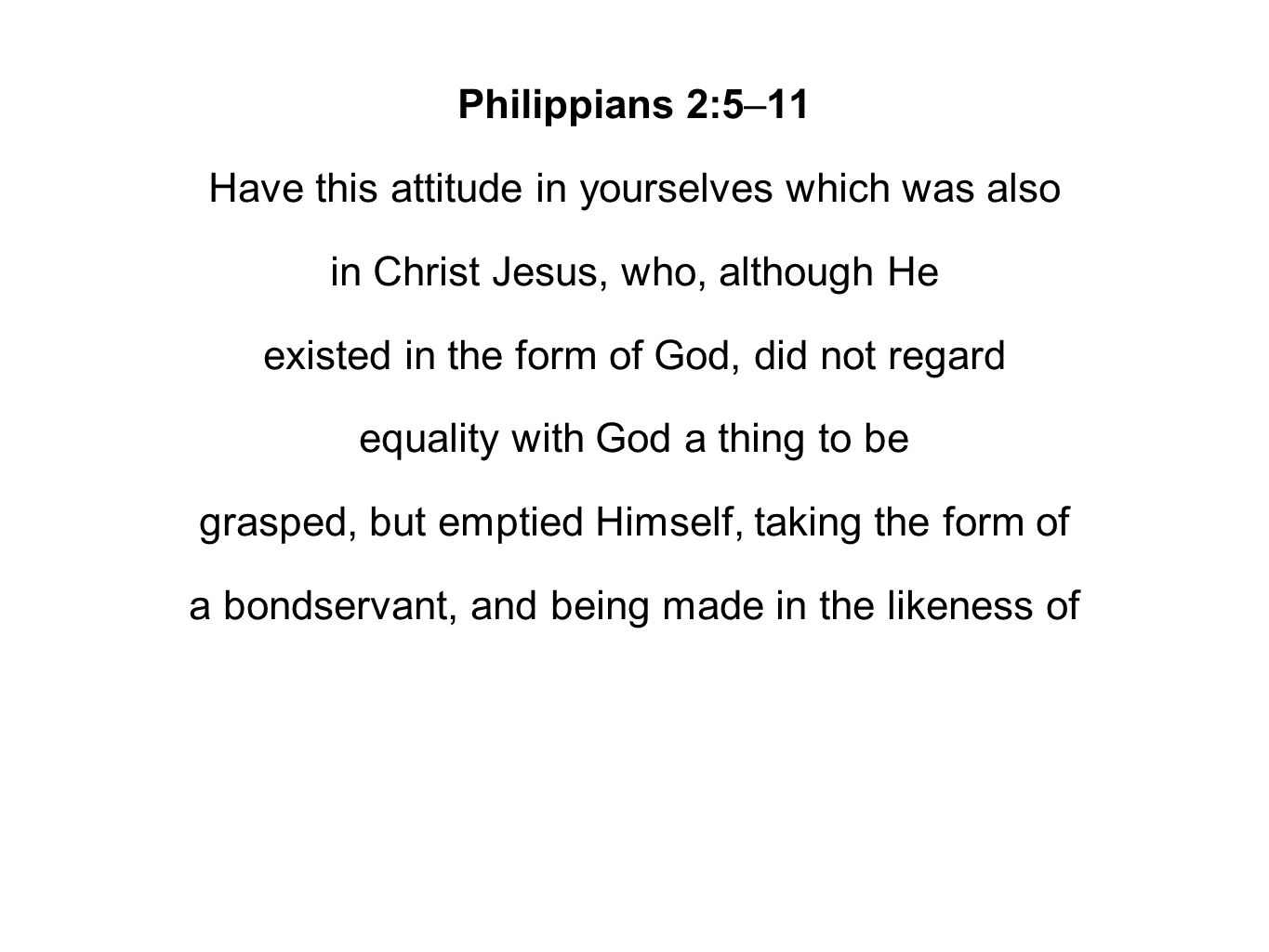 Philippians 2:5–11 Have this attitude in yourselves which was also in Christ Jesus, who, although He existed in the form of God, did not regard equality with God a thing to be grasped, but emptied Himself, taking the form of a bondservant, and being made in the likeness of