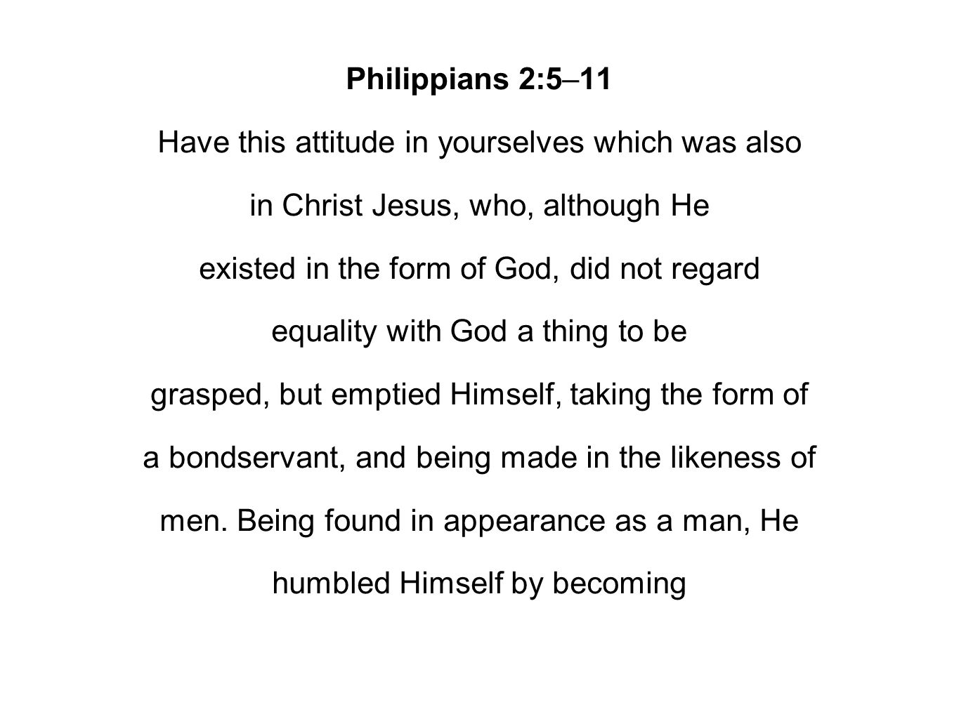 Philippians 2:5–11 Have this attitude in yourselves which was also in Christ Jesus, who, although He existed in the form of God, did not regard equality with God a thing to be grasped, but emptied Himself, taking the form of a bondservant, and being made in the likeness of men.