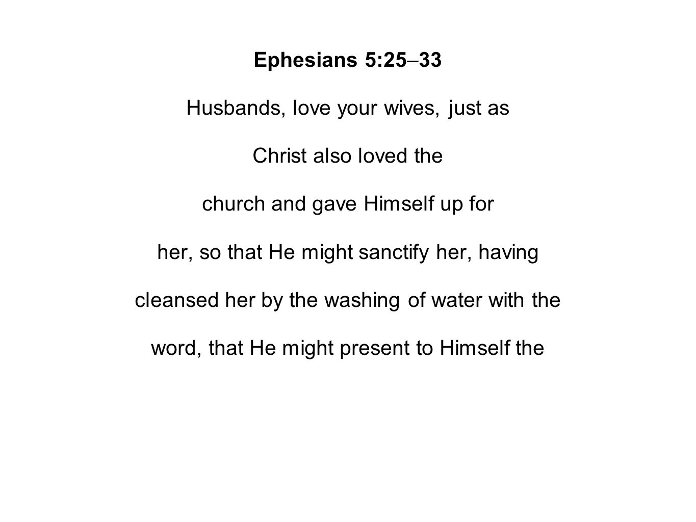 Ephesians 5:25–33 Husbands, love your wives, just as Christ also loved the church and gave Himself up for her, so that He might sanctify her, having cleansed her by the washing of water with the word, that He might present to Himself the church in all her glory, having no spot or