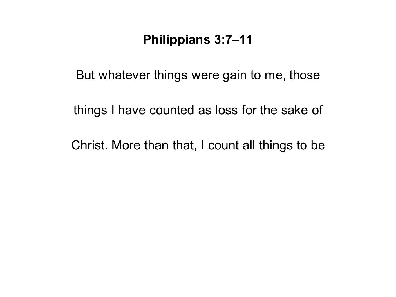 Philippians 3:7–11 But whatever things were gain to me, those things I have counted as loss for the sake of Christ.