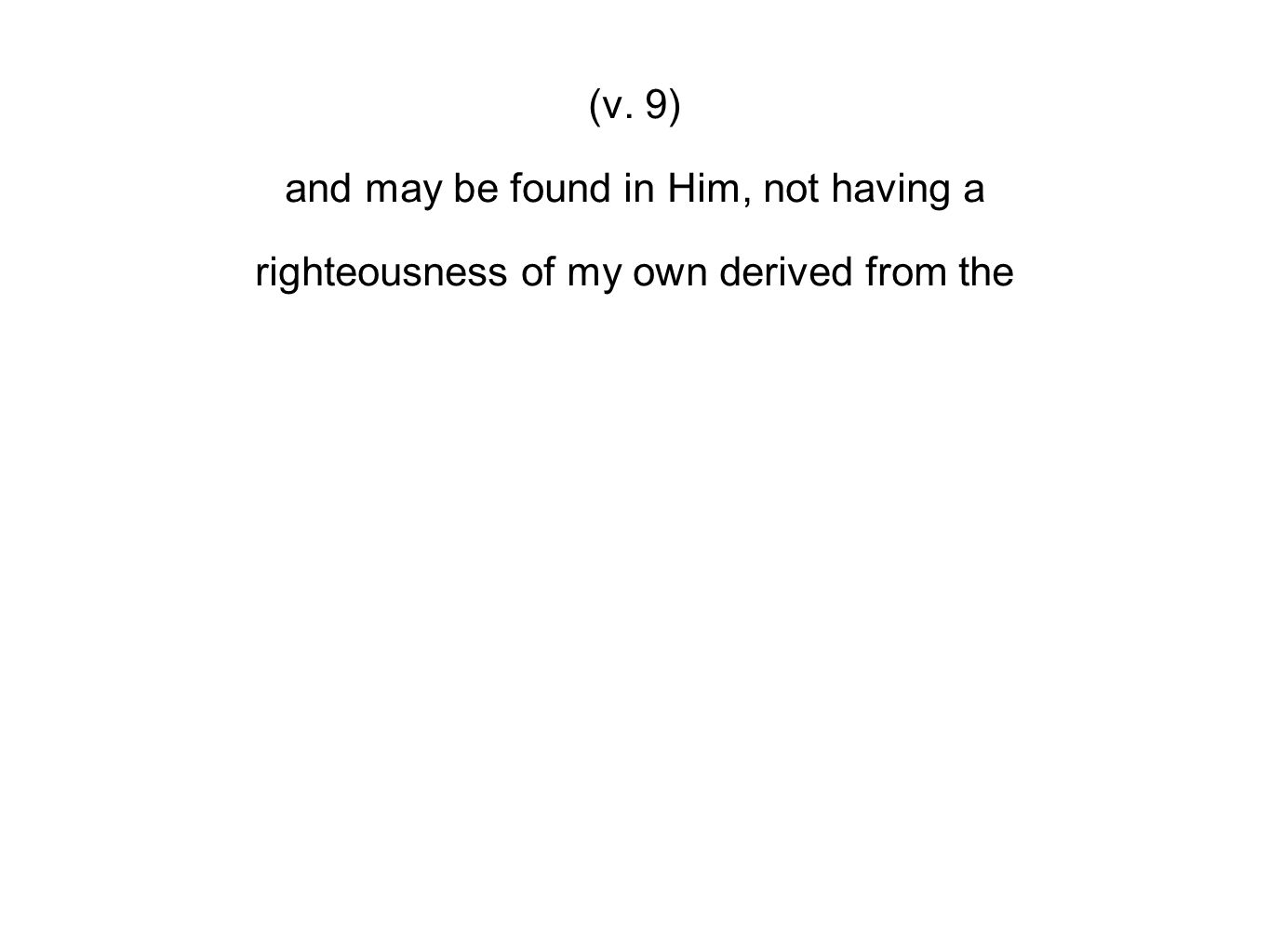 (v. 9) and may be found in Him, not having a righteousness of my own derived from the