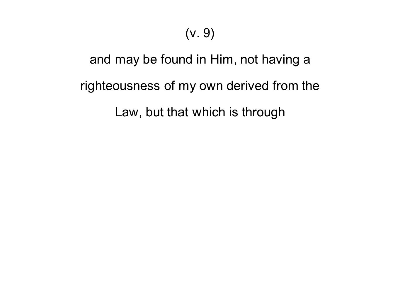 (v. 9) and may be found in Him, not having a righteousness of my own derived from the Law, but that which is through