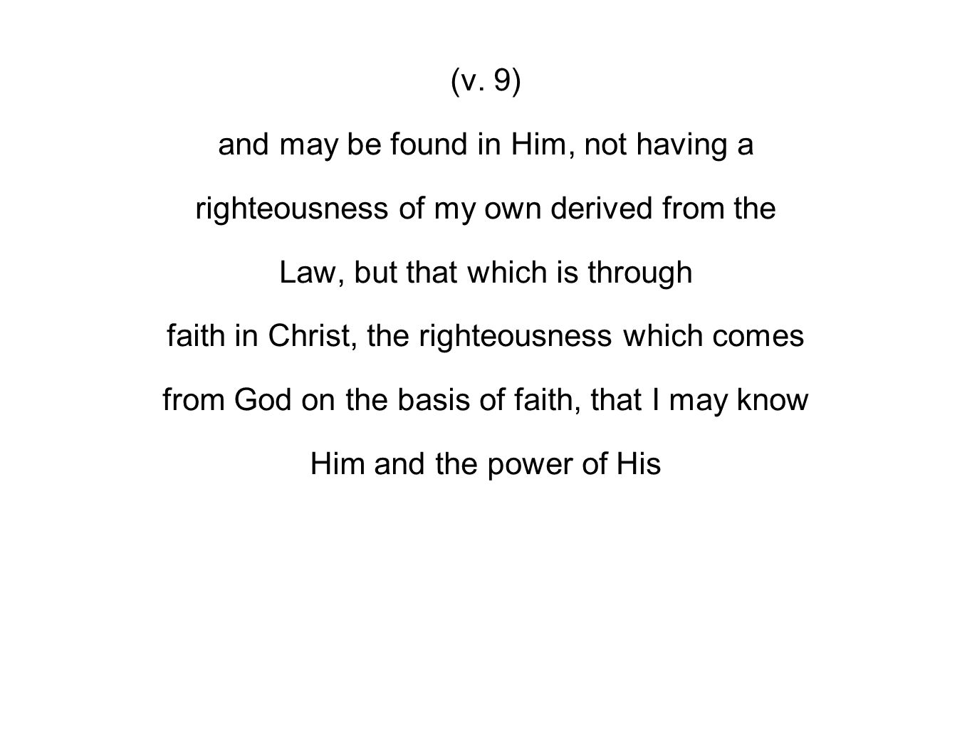 (v. 9) and may be found in Him, not having a righteousness of my own derived from the Law, but that which is through faith in Christ, the righteousnes