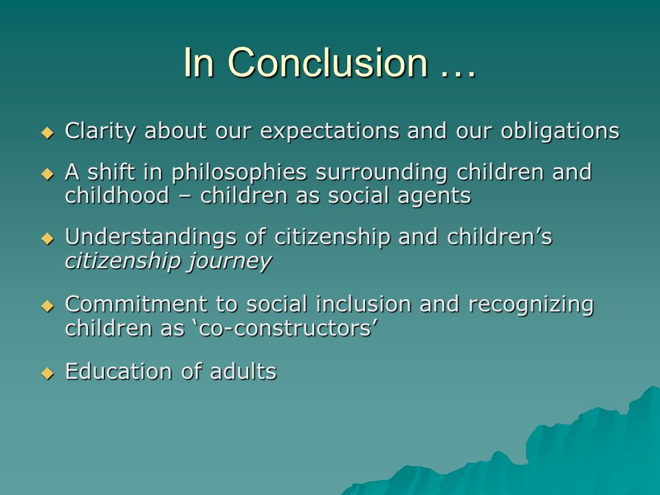 In Conclusion …  Clarity about our expectations and our obligations  A shift in philosophies surrounding children and childhood – children as social agents  Understandings of citizenship and children's citizenship journey  Commitment to social inclusion and recognizing children as 'co-constructors'  Education of adults