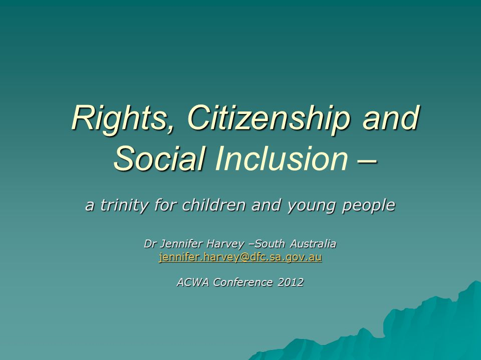 Rights, Citizenship and Social – Rights, Citizenship and Social Inclusion – a trinity for children and young people Dr Jennifer Harvey –South Australia jennifer.harvey@dfc.sa.gov.au ACWA Conference 2012