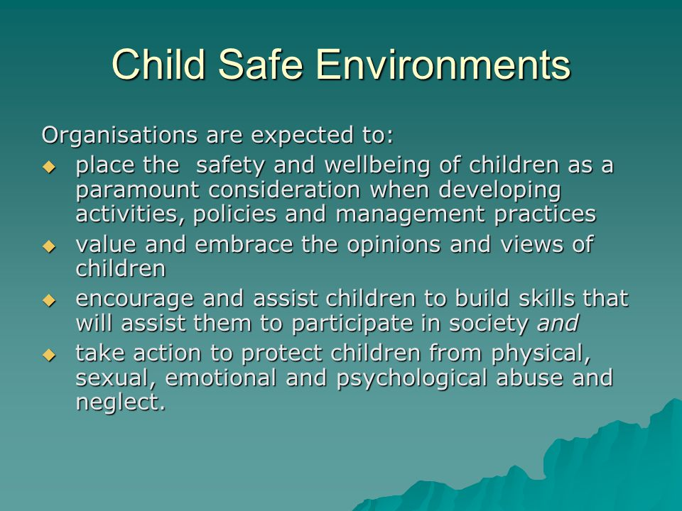 Child Safe Environments Organisations are expected to:  place the safety and wellbeing of children as a paramount consideration when developing activities, policies and management practices  value and embrace the opinions and views of children  encourage and assist children to build skills that will assist them to participate in society and  take action to protect children from physical, sexual, emotional and psychological abuse and neglect.