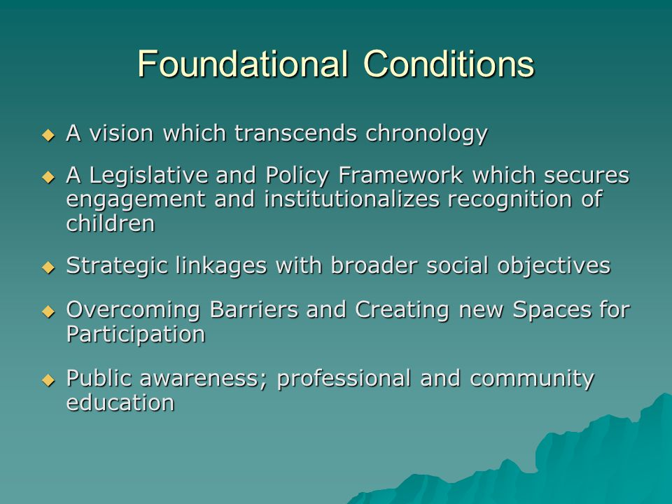 Foundational Conditions  A vision which transcends chronology  A Legislative and Policy Framework which secures engagement and institutionalizes recognition of children  Strategic linkages with broader social objectives  Overcoming Barriers and Creating new Spaces for Participation  Public awareness; professional and community education