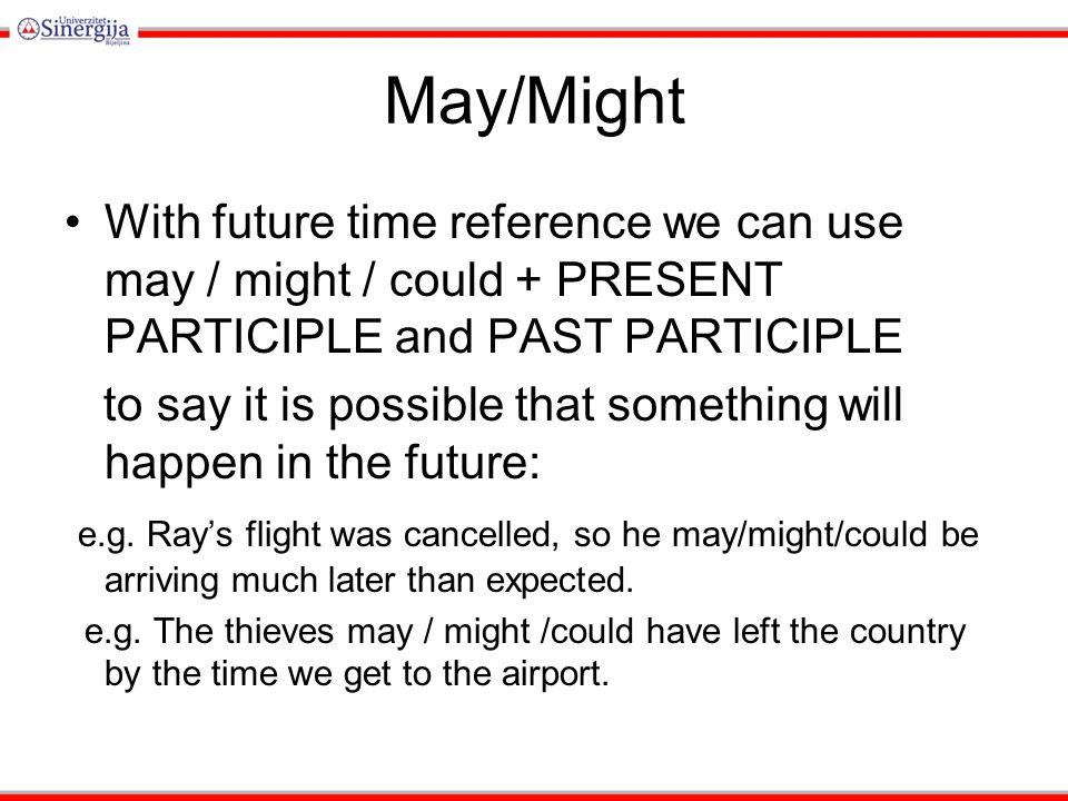 May/Might With future time reference we can use may / might / could + PRESENT PARTICIPLE and PAST PARTICIPLE to say it is possible that something will happen in the future: e.g.