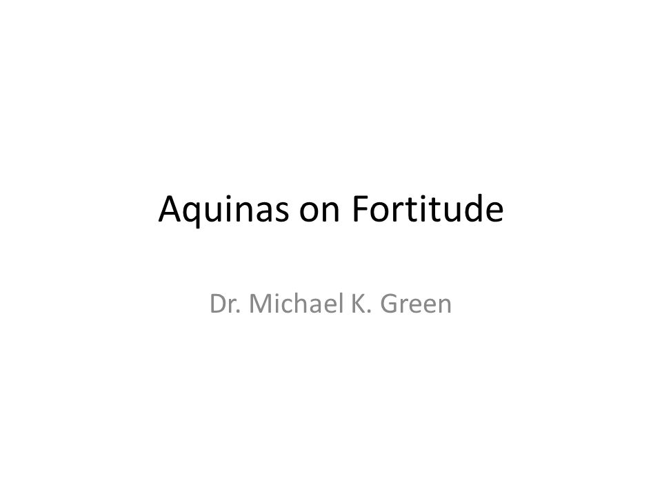 Aquinas on Fortitude Dr. Michael K. Green