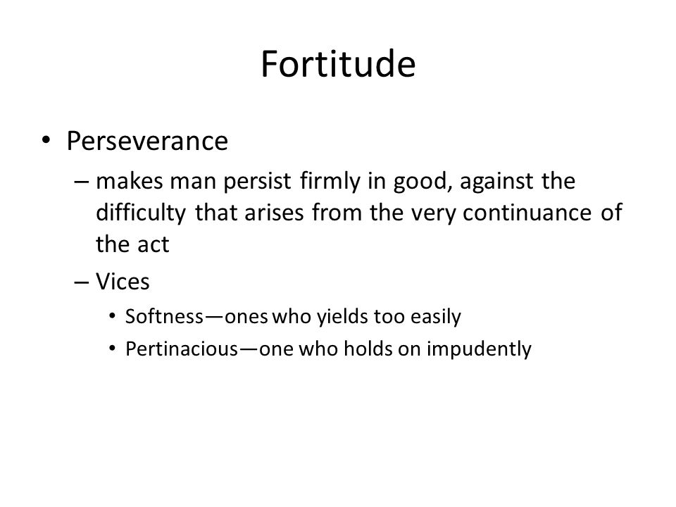 Fortitude Perseverance – makes man persist firmly in good, against the difficulty that arises from the very continuance of the act – Vices Softness—ones who yields too easily Pertinacious—one who holds on impudently