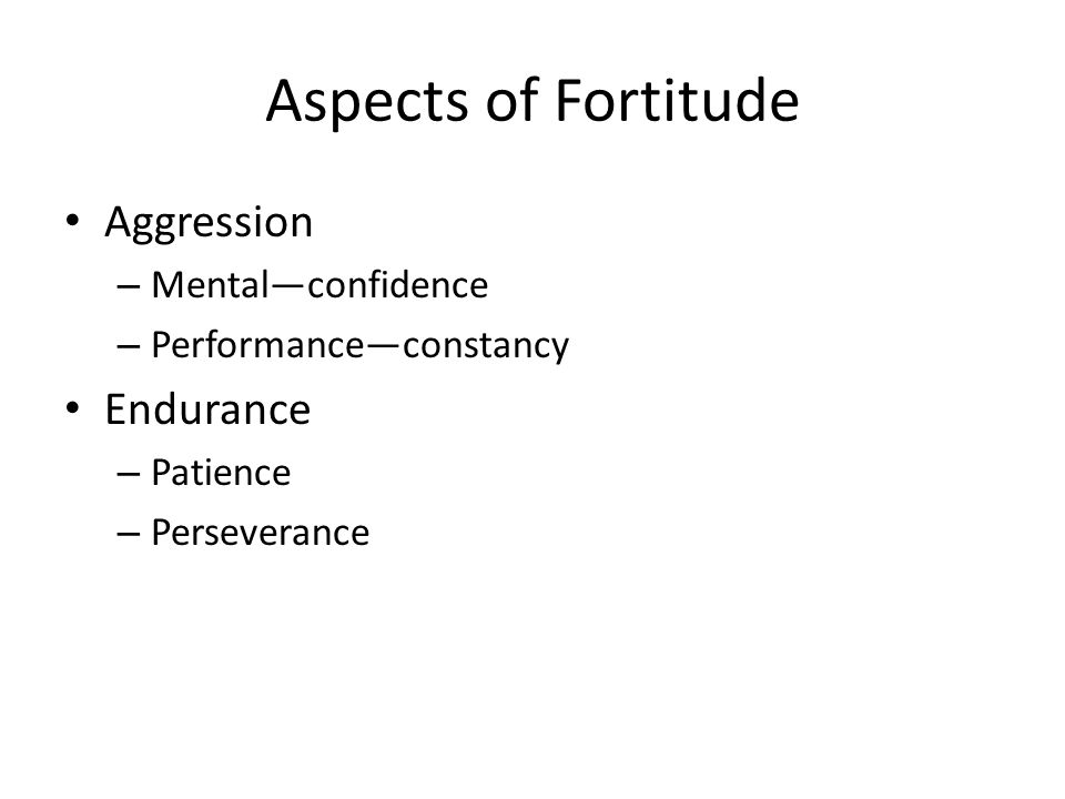 Aspects of Fortitude Aggression – Mental—confidence – Performance—constancy Endurance – Patience – Perseverance