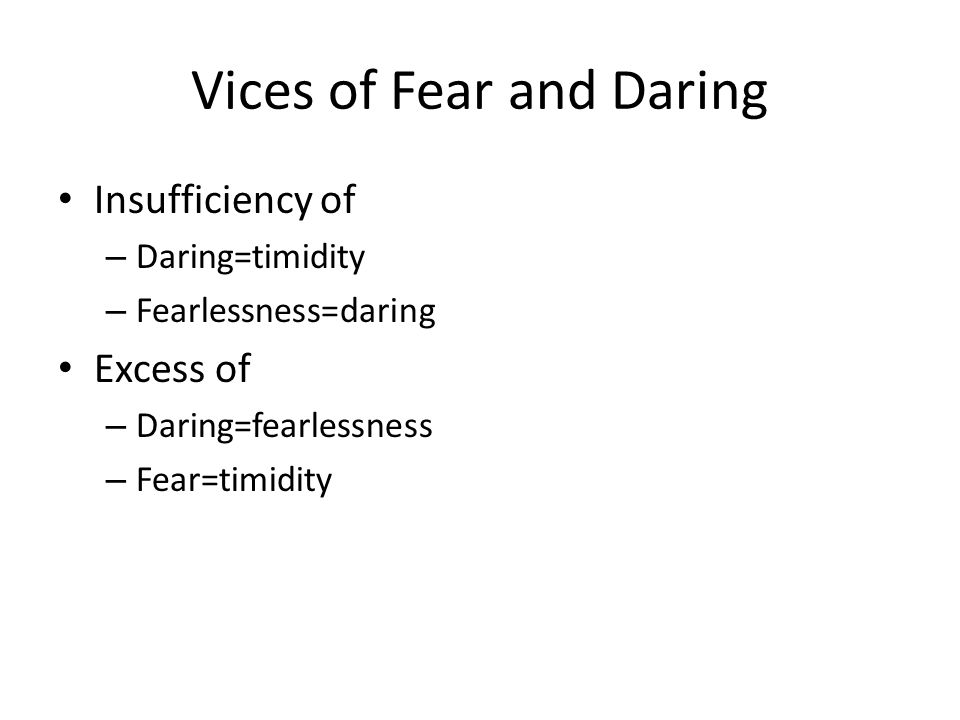 Vices of Fear and Daring Insufficiency of – Daring=timidity – Fearlessness=daring Excess of – Daring=fearlessness – Fear=timidity