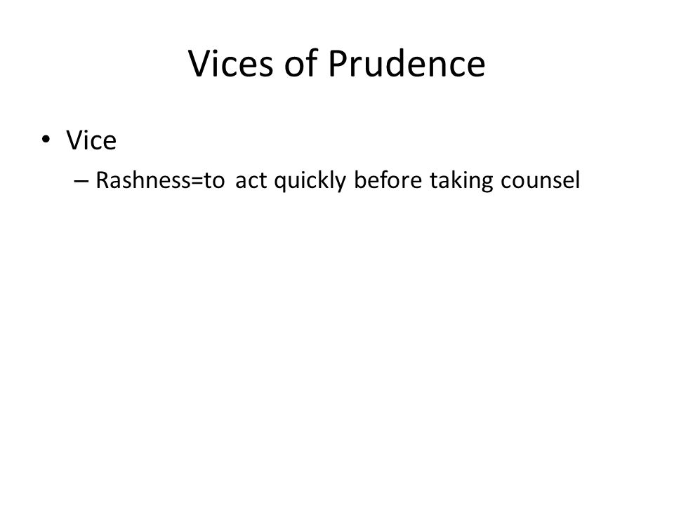 Vices of Prudence Vice – Rashness=to act quickly before taking counsel
