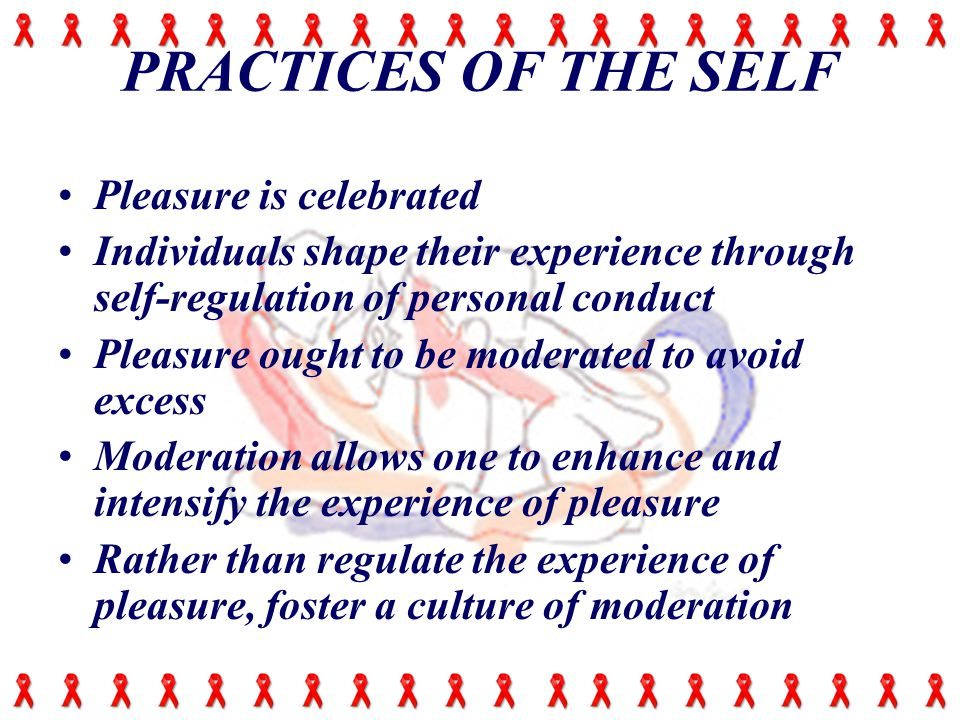 PRACTICES OF THE SELF Pleasure is celebrated Individuals shape their experience through self-regulation of personal conduct Pleasure ought to be moderated to avoid excess Moderation allows one to enhance and intensify the experience of pleasure Rather than regulate the experience of pleasure, foster a culture of moderation