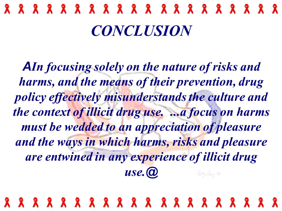 CONCLUSION A In focusing solely on the nature of risks and harms, and the means of their prevention, drug policy effectively misunderstands the culture and the context of illicit drug use....a focus on harms must be wedded to an appreciation of pleasure and the ways in which harms, risks and pleasure are entwined in any experience of illicit drug use.