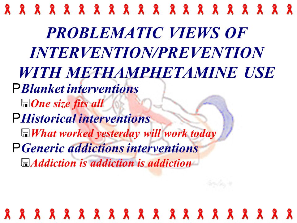 PROBLEMATIC VIEWS OF INTERVENTION/PREVENTION WITH METHAMPHETAMINE USE PBlanket interventions <One size fits all PHistorical interventions <What worked yesterday will work today PGeneric addictions interventions <Addiction is addiction is addiction