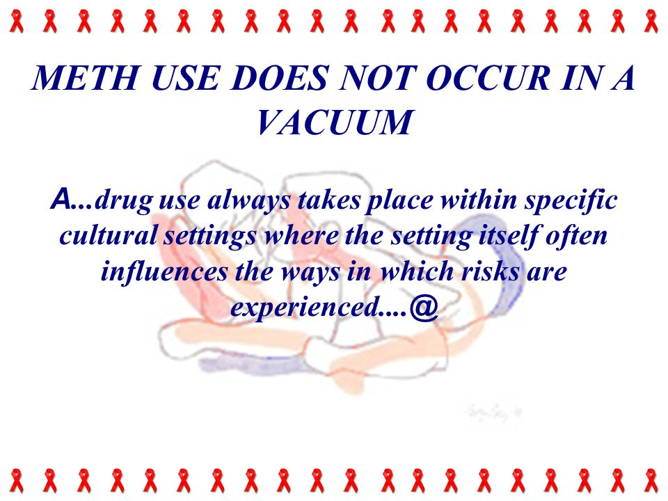 METH USE DOES NOT OCCUR IN A VACUUM A...drug use always takes place within specific cultural settings where the setting itself often influences the ways in which risks are experienced....
