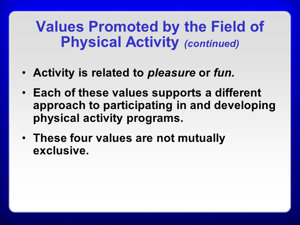 Values Promoted by the Field of Physical Activity (continued) Activity is related to pleasure or fun. Each of these values supports a different approa