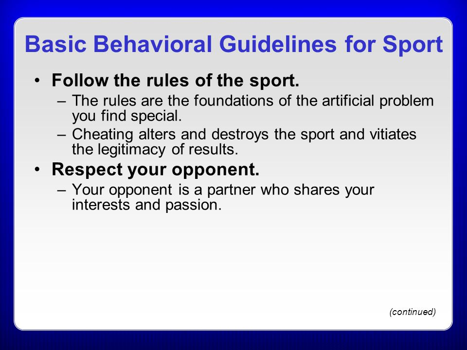 Basic Behavioral Guidelines for Sport Follow the rules of the sport. –The rules are the foundations of the artificial problem you find special. –Cheat