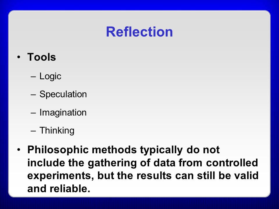 Reflection Tools –Logic –Speculation –Imagination –Thinking Philosophic methods typically do not include the gathering of data from controlled experim