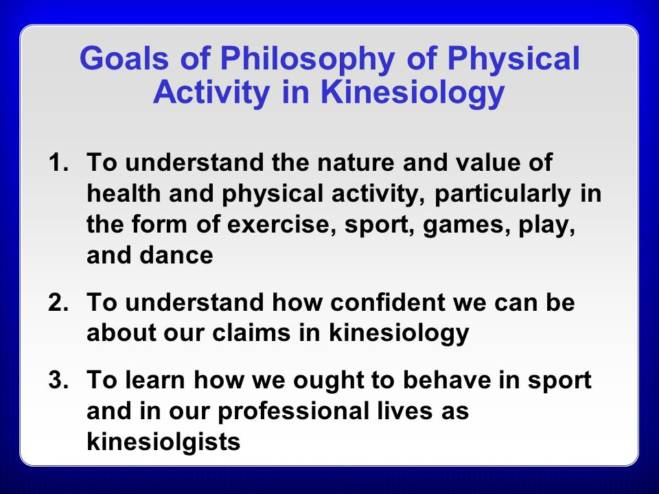History of Philosophy of Physical Activity Beginnings: 1960s Early scholars: Metheny and Slusher Organizations and the subdisciplines: 1970s Formation of the Philosophic Society for the Study of Sport (PSSS), now the International Association for the Philosophy of Sport (IAPS) Expanding the subdiscipline: 2000 to present –Renewed interest in the subdiscipline, particularly with focus on interdisciplinary research –Groups worldwide are increasing involvement; no longer limited to North America