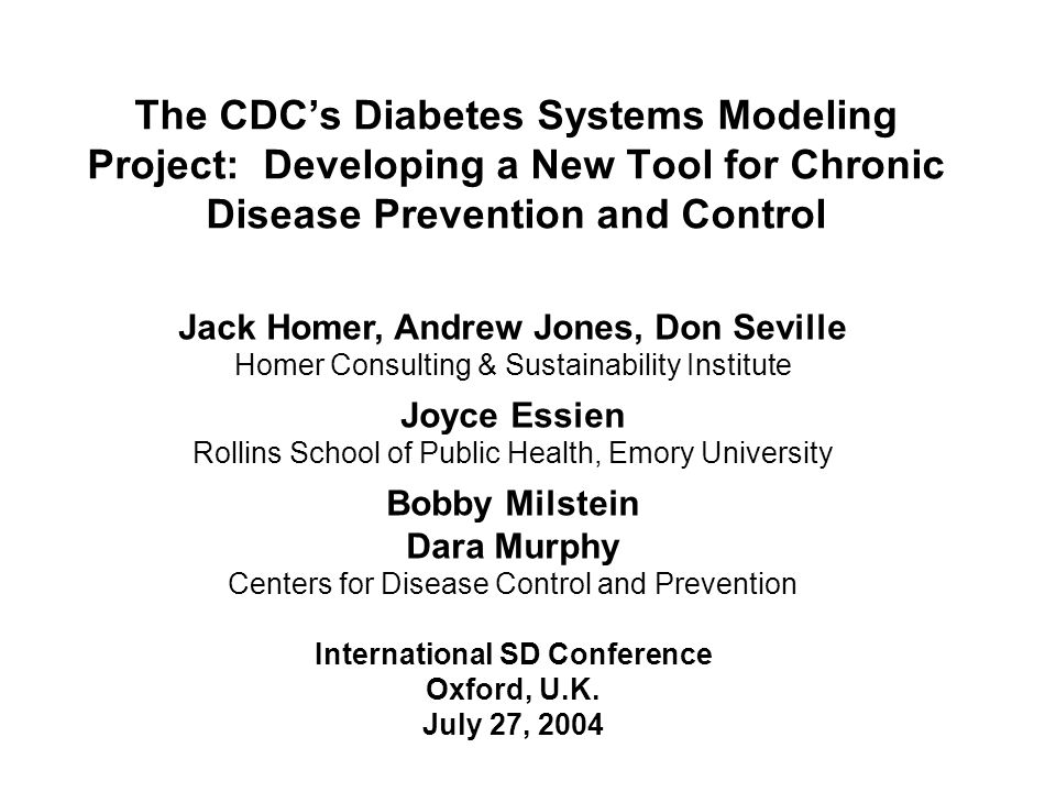 The CDC's Diabetes Systems Modeling Project: Developing a New Tool for Chronic Disease Prevention and Control Jack Homer, Andrew Jones, Don Seville Homer Consulting & Sustainability Institute Joyce Essien Rollins School of Public Health, Emory University Bobby Milstein Dara Murphy Centers for Disease Control and Prevention International SD Conference Oxford, U.K.