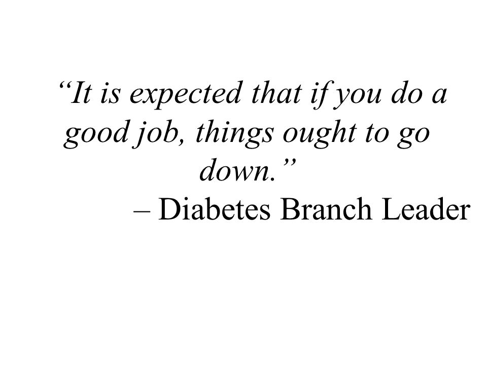 It is expected that if you do a good job, things ought to go down. – Diabetes Branch Leader