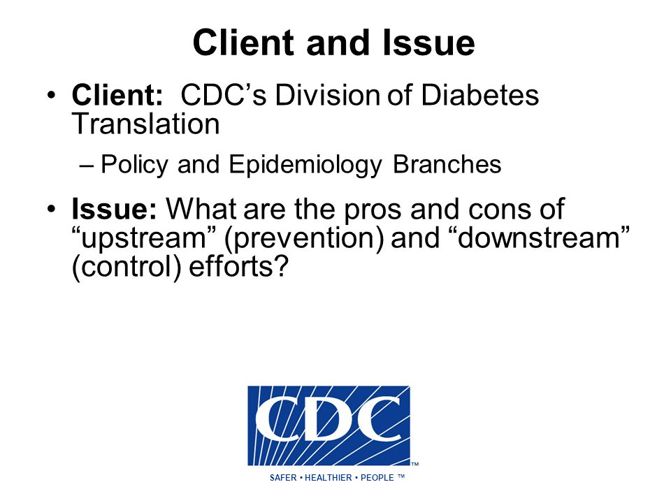 Client and Issue SAFER HEALTHIER PEOPLE ™ Client: CDC's Division of Diabetes Translation –Policy and Epidemiology Branches Issue: What are the pros and cons of upstream (prevention) and downstream (control) efforts