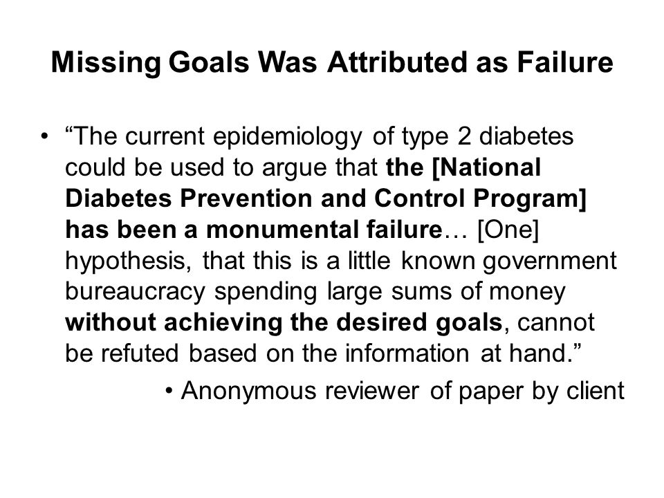 Missing Goals Was Attributed as Failure The current epidemiology of type 2 diabetes could be used to argue that the [National Diabetes Prevention and Control Program] has been a monumental failure… [One] hypothesis, that this is a little known government bureaucracy spending large sums of money without achieving the desired goals, cannot be refuted based on the information at hand. Anonymous reviewer of paper by client