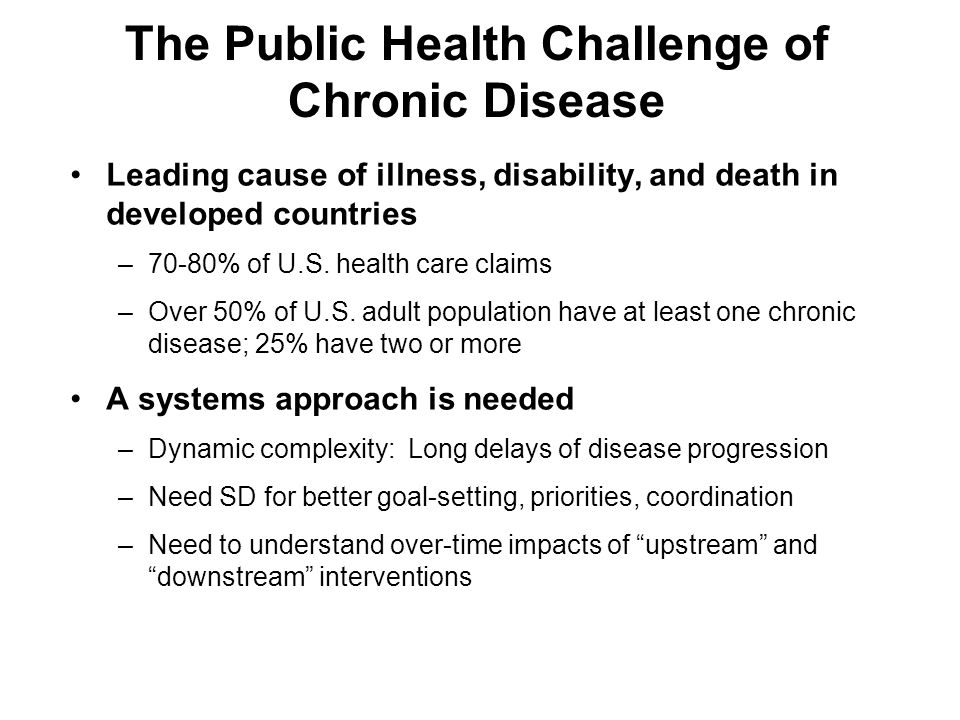 The Public Health Challenge of Chronic Disease Leading cause of illness, disability, and death in developed countries –70-80% of U.S.